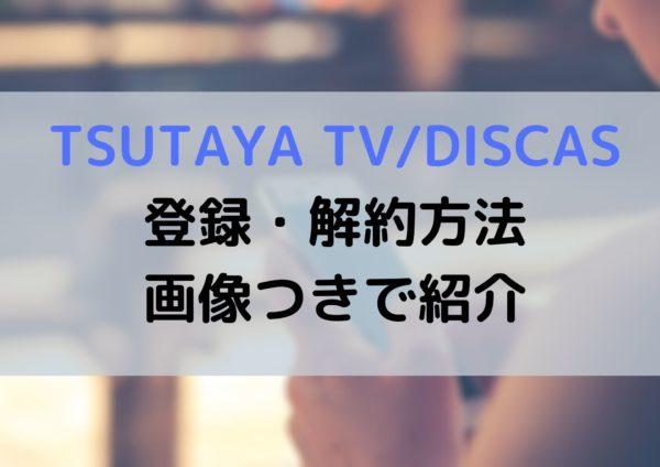 TSUTAYA DISCAS/TVのスマホでの無料登録と解約(退会)の方法を丁寧に紹介!よくある質問も!