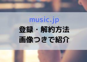 music.jpのスマホでの無料登録と解約(退会)の方法を丁寧に紹介!よくある質問もチェック!