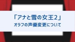 【アナと雪の女王2】オラフの声優逮捕で代役は誰?変更で違和感ないか比較!