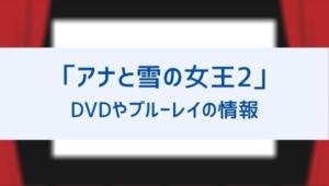 アナと雪の女王2のDVD/ブルーレイの発売日やレンタルの開始日はいつ?動画配信で無料視聴する方法も!