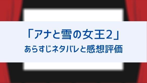 映画「アナと雪の女王2」のあらすじネタバレ!ラスト結末や感想評価についても!