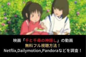 映画『千と千尋の神隠し』フル動画を無料視聴する方法!Netflix,Dailymotion,Pandoraでの配信は?