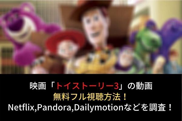 【トイストーリー3】動画を無料フル視聴(字幕・日本語吹替)!Netflixで配信?Dailymotion,Pandoraも調査