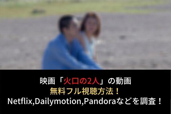 【火口のふたり】動画の無料フル視聴はココ!Netflix,Huluで配信?Dailymotion,Pandoraも調査