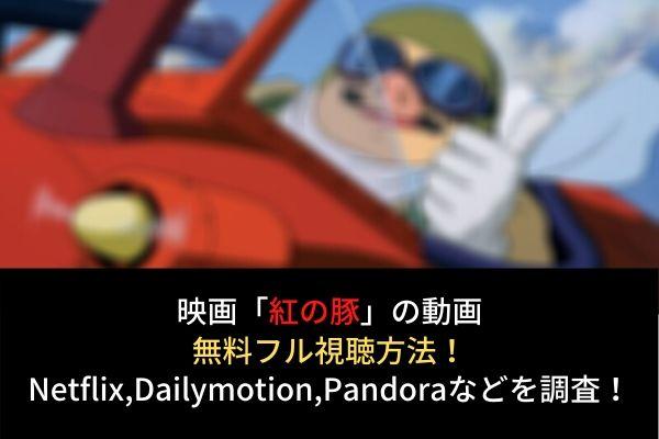 【紅の豚】フル動画を無料視聴する方法はレンタル?Netflixで配信?Dailymotion,Pandoraも調査