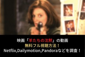 【羊たちの沈黙】動画を無料フル視聴!続編やNetflix,dailymotion,pandoraの配信は?