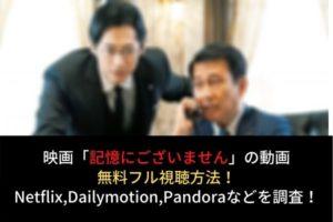 【記憶にございません】動画の無料フル視聴はココ!Netflixで配信?Dailymotion,Pandoraも調査