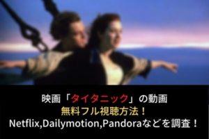タイタニックの動画無料フル視聴はコチラ!Netflix,dailymotion,pandoraの配信は?