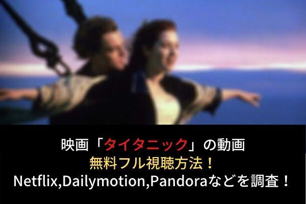 タイタニックの動画無料フル視聴はコチラ!Netflix,dailymotion,pandoraでの配信は?