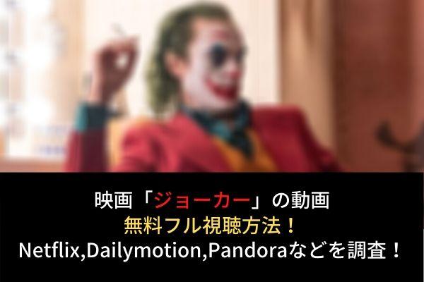 映画【ジョーカー】動画を無料フル視聴(字幕・吹替)!Netflix,dailymotion,pandoraでの配信は?