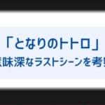 【となりのトトロ】最後はなぜ会わないでトウモロコシを置いて帰った?ラストシーンの意味や続編についても!-150x150