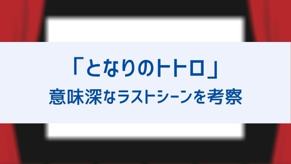 【となりのトトロ】最後はなぜ会わないでトウモロコシを置いて帰った?ラストシーンの意味や続編についても!