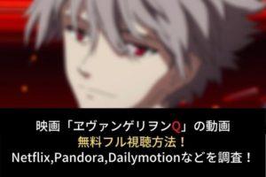 【エヴァンゲリヲン:Q】動画の無料フル視聴はココ!Dailymotion,Pandoraでの配信は?