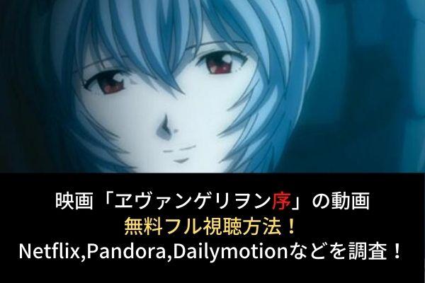 【ヱヴァンゲリヲン新劇場版:序】動画の無料フル視聴はココ!Dailymotion,Pandoraでの配信は?