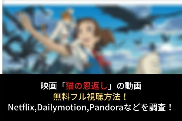 【猫の恩返し】フル動画を無料視聴する方法!Netflix,dailymotion,pandoraでの配信は?