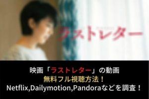 映画【ラストレター】動画の無料フル視聴はココ!NetflixやDailymotion,Pandoraでの配信は?