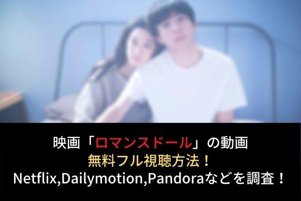 映画【ロマンスドール】動画の無料フル視聴はココ!Netflixで配信?Dailymotion,Pandoraも調査