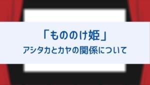 【もののけ姫】アシタカとカヤの関係とその後は?なぜ貰った小刀をサンに渡したのかも考察!