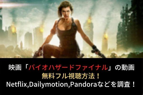 【バイオハザードファイナル】動画を無料フル視聴(字幕・吹替)!Dailymotion,Pandoraでの配信は?