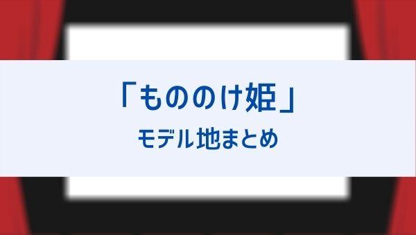 もののけ姫のモデルの土地一覧!場所は白神山地と屋久島以外に長野や島根にも!