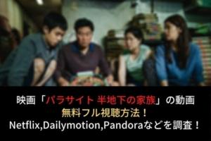 映画【パラサイト 半地下の家族】動画を無料フル視聴(字幕・吹替)!NetflixやDailymotion,Pandoraでの配信は?