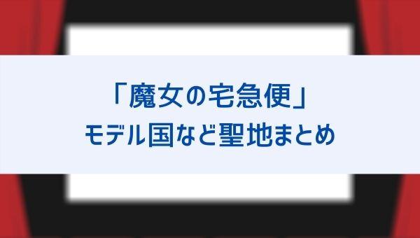 魔女の宅急便のモデルの土地はどこの国?街、パン屋、島など聖地まとめ!実は日本にも!