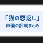 「猫の恩返し」の声優はひどい?袴田吉彦バロン、山田孝之ルーン、大泉洋国語教師の評判は?-150x150